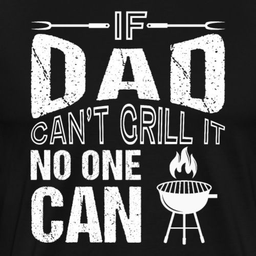 If Dad Can't Grill It No One Can BBQ - Männer Premium T-Shirt