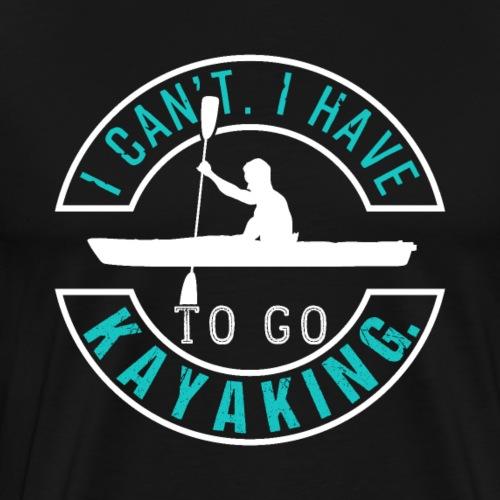 I Can't I Have To Go Kayaking - Männer Premium T-Shirt