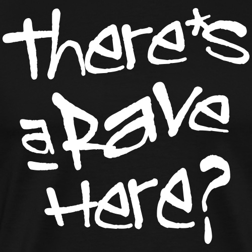 There's a rave here? - Men's Premium T-Shirt