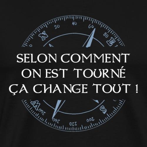 Selon comment on est tourné ça change tout ! - T-shirt Premium Homme