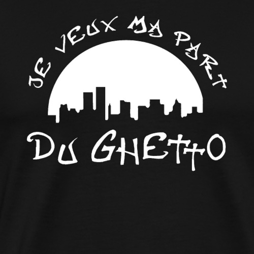 JE VEUX MA PART DU GHETTO - T-shirt Premium Homme