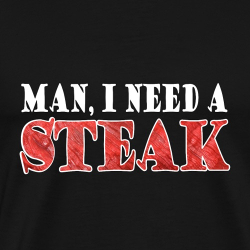 Man, I need a STEAK - Männer Premium T-Shirt