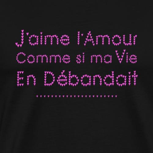 J'AIME L'AMOUR COMME SI MA VIE EN DÉBANDAIT ! - T-shirt Premium Homme