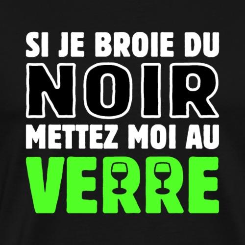 SI JE BROIE DU NOIR, METTEZ-MOI AU VERRE ! - T-shirt Premium Homme