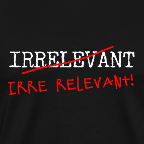 Irrelevant? Irre relevant! - Männer Premium T-Shirt