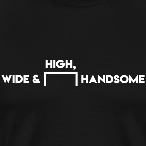 High, Wide and Handsome - Men's Premium T-Shirt