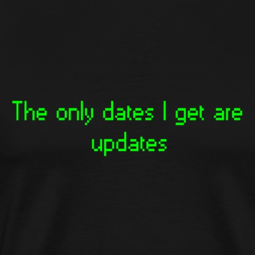 the only dates I get are updates - Mannen Premium T-shirt
