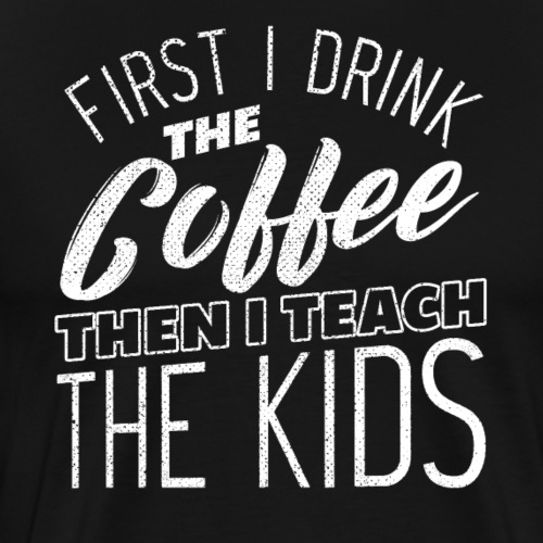 FIRST I DRINK THE COFFEE THEN I TEACH THE KIDS - Männer Premium T-Shirt