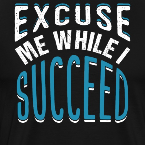 EXCUSE ME WHILE I SUCCEED - Männer Premium T-Shirt