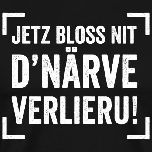 JETZ BLOSS NIT D'NÄRVE VERLIERU! - Männer Premium T-Shirt