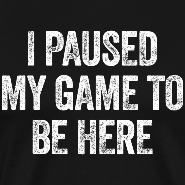 I paused my game to be here – Geschenk für Gamer