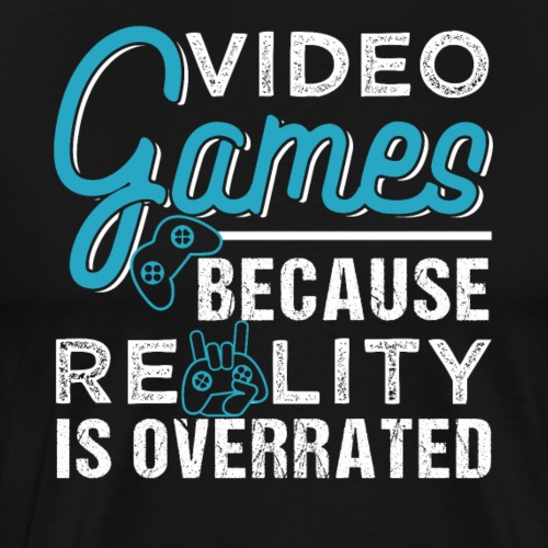 Video Games Because Reality Is Overrated - Männer Premium T-Shirt