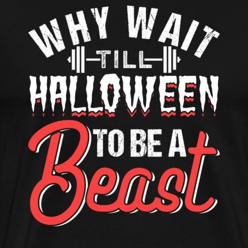 Why Wait Till Halloween To Be A Beast - Männer Premium T-Shirt