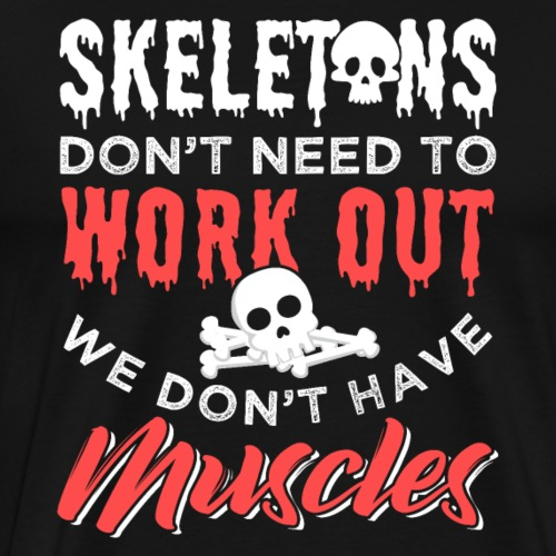 Skeletons Don't Need To Work Out - Männer Premium T-Shirt