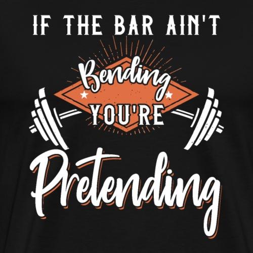 If The Bar Ain't Bending You're Pretending - Männer Premium T-Shirt