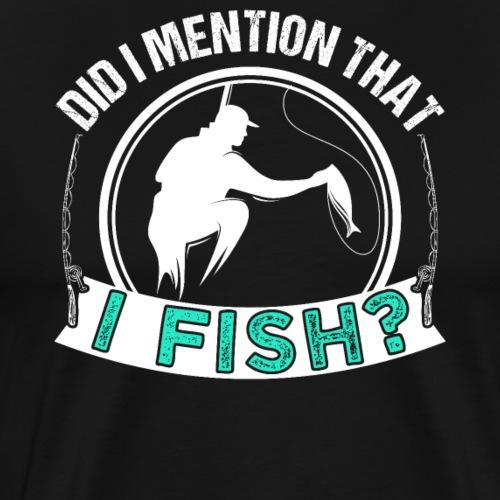 Did I Mention That I Fish? - Männer Premium T-Shirt