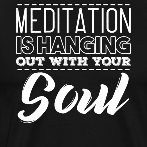 MEDITATION IS HANGING OUT WITH YOUR SOUL - Männer Premium T-Shirt