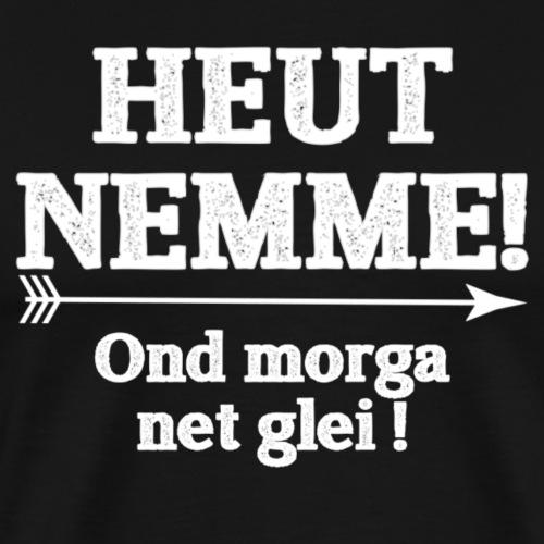 Heut nemme - Männer Premium T-Shirt