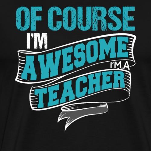 Of Course I'm Awesome I'm A Teacher - Männer Premium T-Shirt