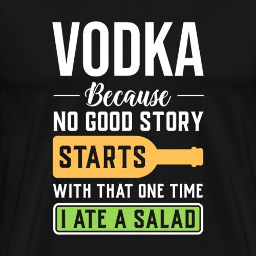 Vodka, Weil Keine Geschichte Mit Salat Anfängt - Männer Premium T-Shirt