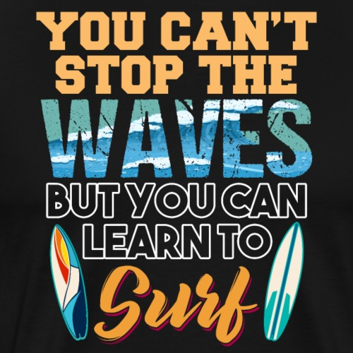 You Can't Stop The Waves Learn To Surf - Männer Premium T-Shirt