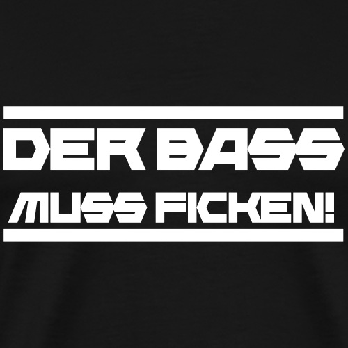 Der Bass muss ficken! V4 - Männer Premium T-Shirt