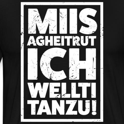 MIIS AGHEITRUT ICH WELLTI TANZU! - Männer Premium T-Shirt