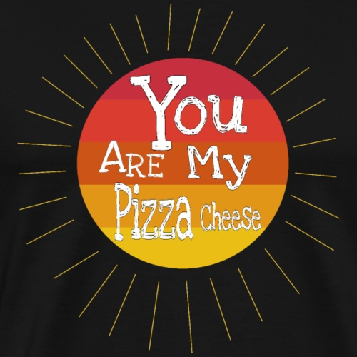 You Are My Pizza Cheese - Maglietta Premium da uomo