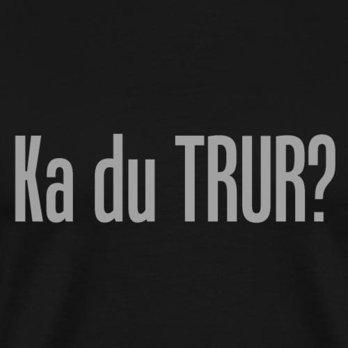 Ka du trur? - Premium T-skjorte for menn