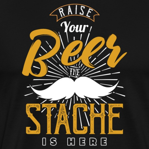 Raise Your Beer The Stache Is Here - Männer Premium T-Shirt