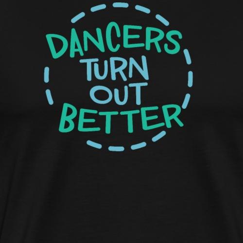 Dancers Turn Out Better Geschenk für Tänzer - Männer Premium T-Shirt