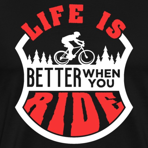 Life Is Better When You Ride | Mountainbike - Männer Premium T-Shirt