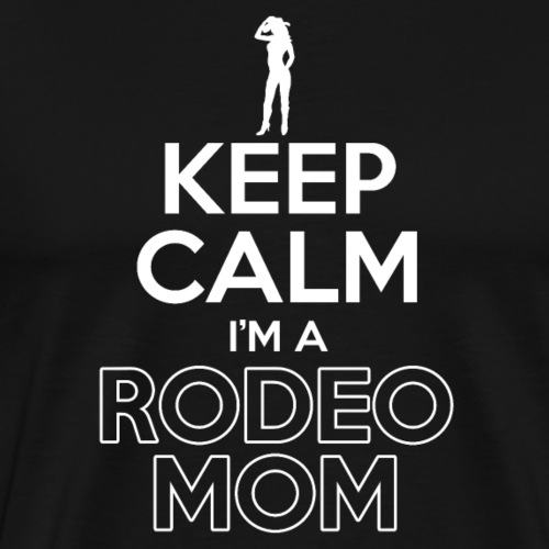 Keep Calm I'm A Rodeo Mom - Männer Premium T-Shirt