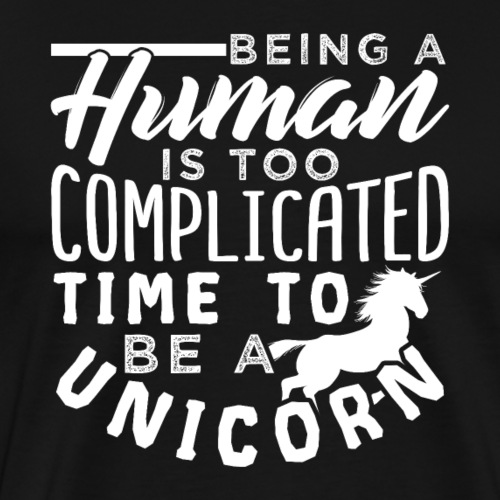 A Human Is Too Complicated Time To Be A Unicorn - Männer Premium T-Shirt