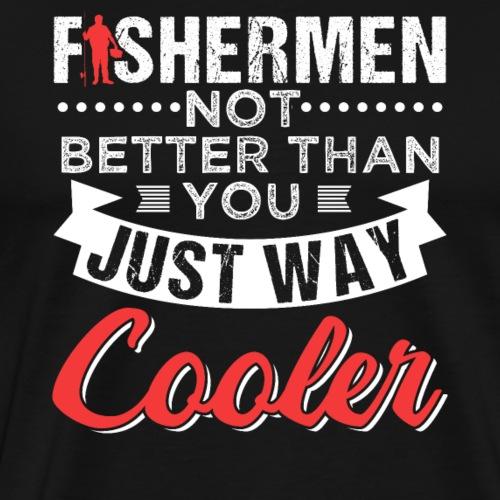 FISHERMEN NOT BETTER THAN YOU JUST WAY COOLER - Männer Premium T-Shirt