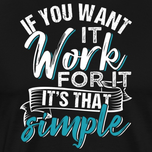 If you want it work for it. It's that simple - Männer Premium T-Shirt