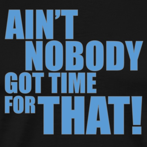 Ain't Nobody Got Time For That - Men's Premium T-Shirt