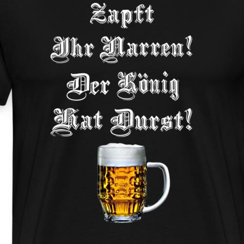 Zapft ihr Narren der König hat Durst - Männer Premium T-Shirt