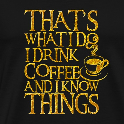 That's What I Do. I Drink Coffee And I Know Things