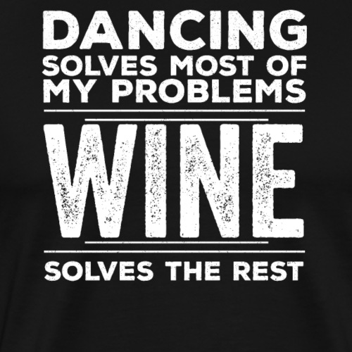 Dancing Solves Most Of My Problems Wine The Rest - Men's Premium T-Shirt