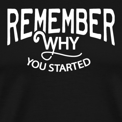 Remember why you started - Männer Premium T-Shirt
