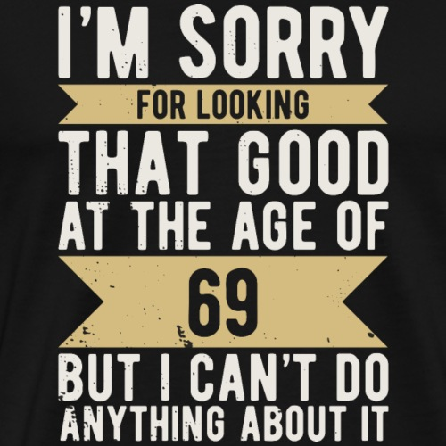 Geburtstag 69 Jahre Sorry LOOKING GOOD lustig - Männer Premium T-Shirt