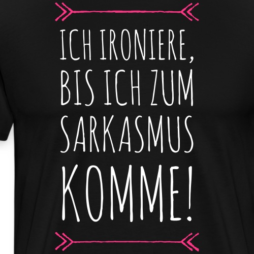 Ich ironiere, bis ich zum Sarkasmus komme! - Männer Premium T-Shirt