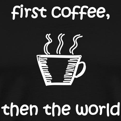 First Coffee, Then The World - Männer Premium T-Shirt
