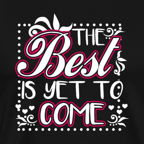 The Best Is Yet To Come - Männer Premium T-Shirt