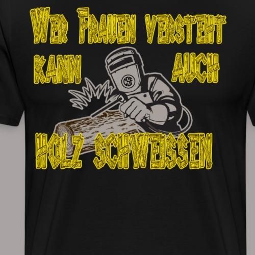 Wer Frauen versteht kann auch Holz schweissen - Männer Premium T-Shirt