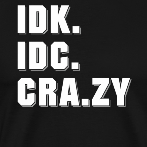 I Don't Know. I Don't Care. Crazy - Männer Premium T-Shirt