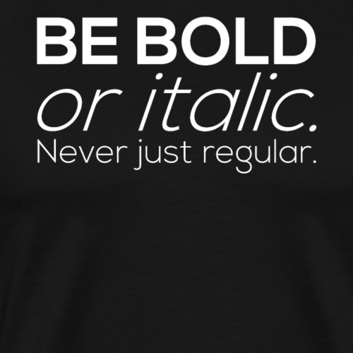 BE BOLD or italic. Never just regular - Männer Premium T-Shirt