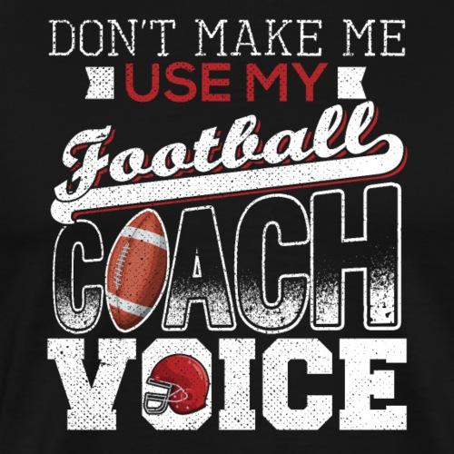 Don't Make Me Use My Football Coach Voice - Männer Premium T-Shirt