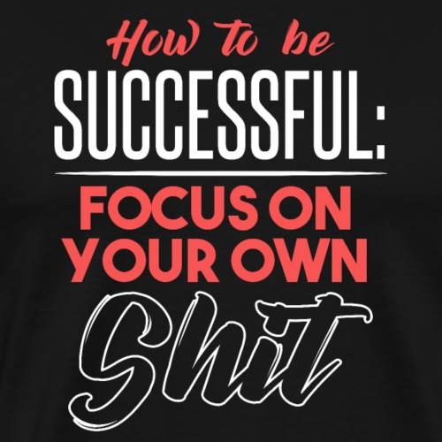 HOW TO BE SUCCESSFUL FOCUS ON YOUR OWN SHIT - Männer Premium T-Shirt